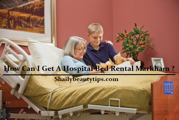 How Can I Get A Hospital Bed Rental Markham ?