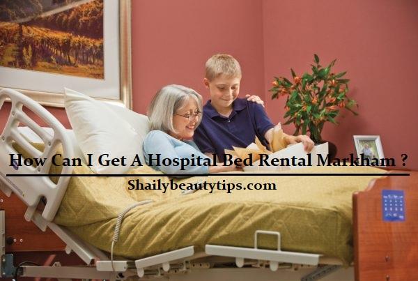 How Can I Get A Hospital Bed Rental Markham ?